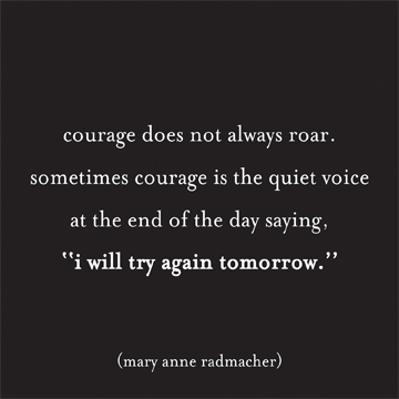 'Courage does not always roar. Sometimes courage is the quiet voice at the end of the day saying, 'I will try again tomorrow.'
